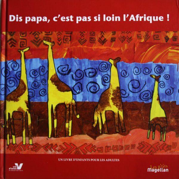 Dis Papa, C'est Pas Si Loin L'afrique - Couverture Livre - Collection Jeunesse > Albums, Les P'tits Magellan: à partir de 3 ans - Éditions Magellan & Cie
