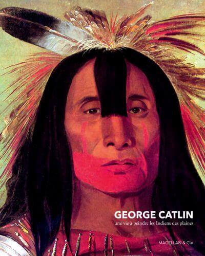 George Catlin, Une Vie À Peindre Les Indiens Des Plaines - Couverture Livre - Collection Merveilles du monde - Éditions Magellan & Cie